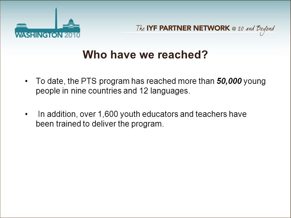 Who have we reached? To date, the PTS program has reached more than 50,000 young people in nine countries and 12 languages. In addition, over 1,600 yo