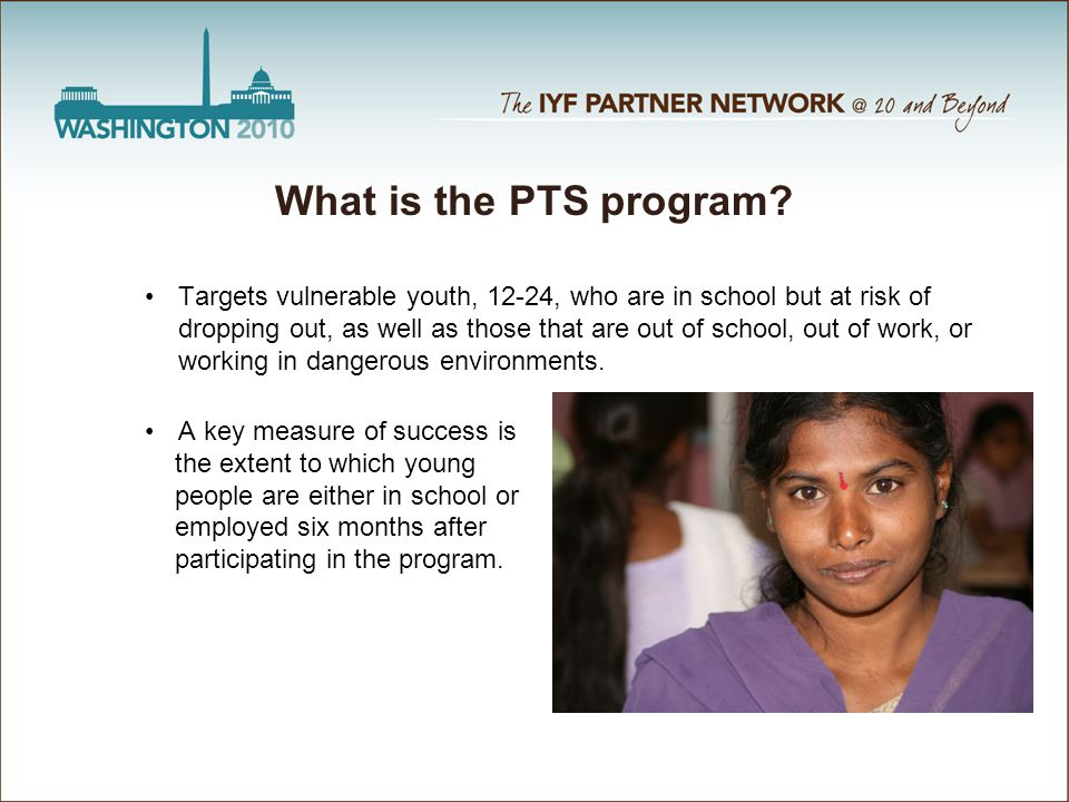 What is the PTS program? Targets vulnerable youth, 12-24, who are in school but at risk of dropping out, as well as those that are out of school, out