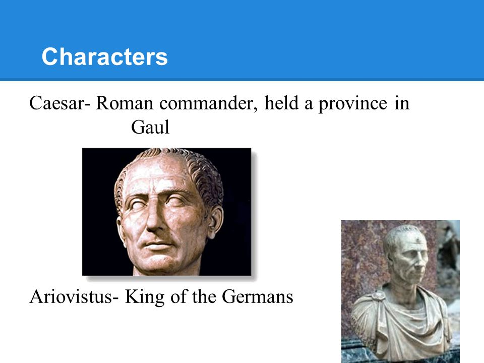 Characters Caesar- Roman commander, held a province in Gaul Ariovistus- King of the Germans