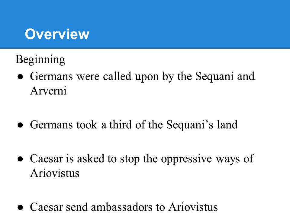 Overview Beginning ●Germans were called upon by the Sequani and Arverni ●Germans took a third of the Sequani's land ●Caesar is asked to stop the oppressive ways of Ariovistus ●Caesar send ambassadors to Ariovistus