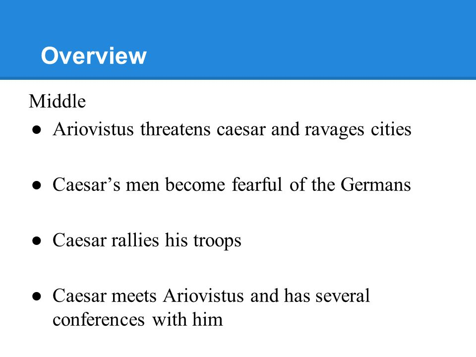 Overview Middle ●Ariovistus threatens caesar and ravages cities ●Caesar's men become fearful of the Germans ●Caesar rallies his troops ●Caesar meets Ariovistus and has several conferences with him