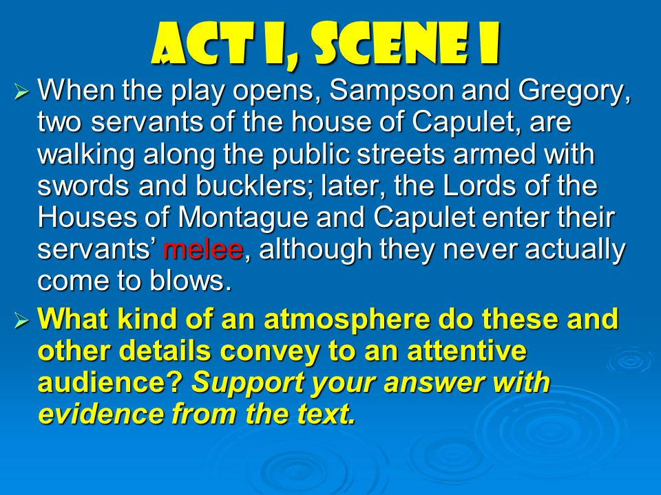 Act I, scene i  When the play opens, Sampson and Gregory, two servants of the house of Capulet, are walking along the public streets armed with sword