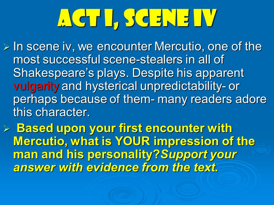 Act I, scene iv  In scene iv, we encounter Mercutio, one of the most successful scene-stealers in all of Shakespeare's plays. Despite his apparent vu