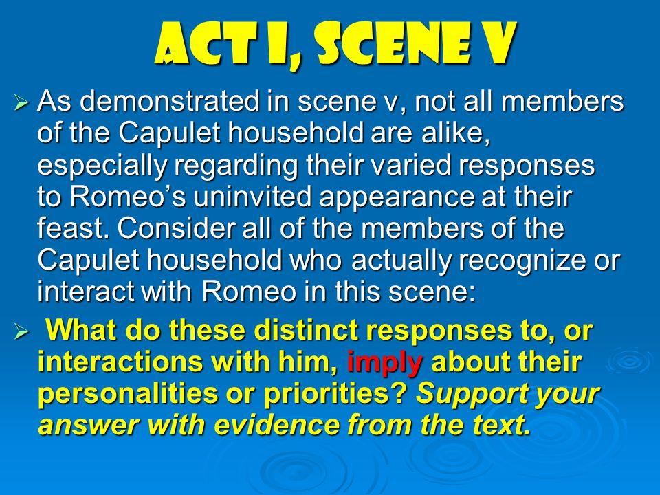 Act I, scene v  As demonstrated in scene v, not all members of the Capulet household are alike, especially regarding their varied responses to Romeo'