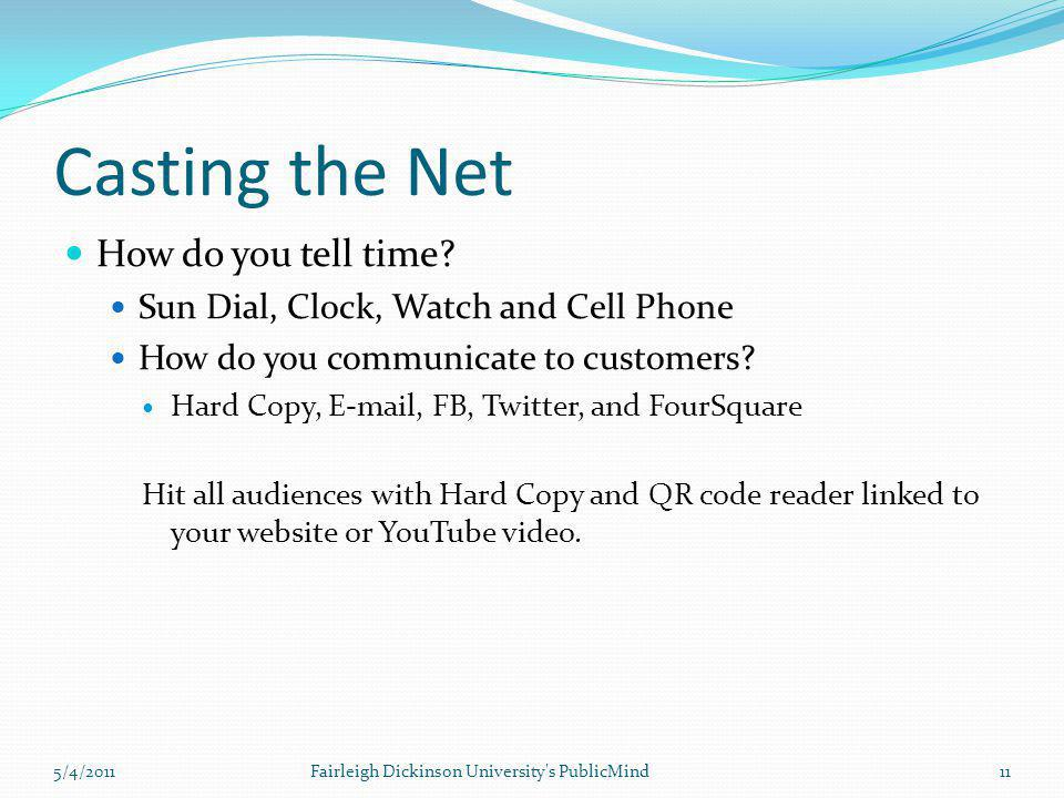 Casting the Net How do you tell time? Sun Dial, Clock, Watch and Cell Phone How do you communicate to customers? Hard Copy, E-mail, FB, Twitter, and F