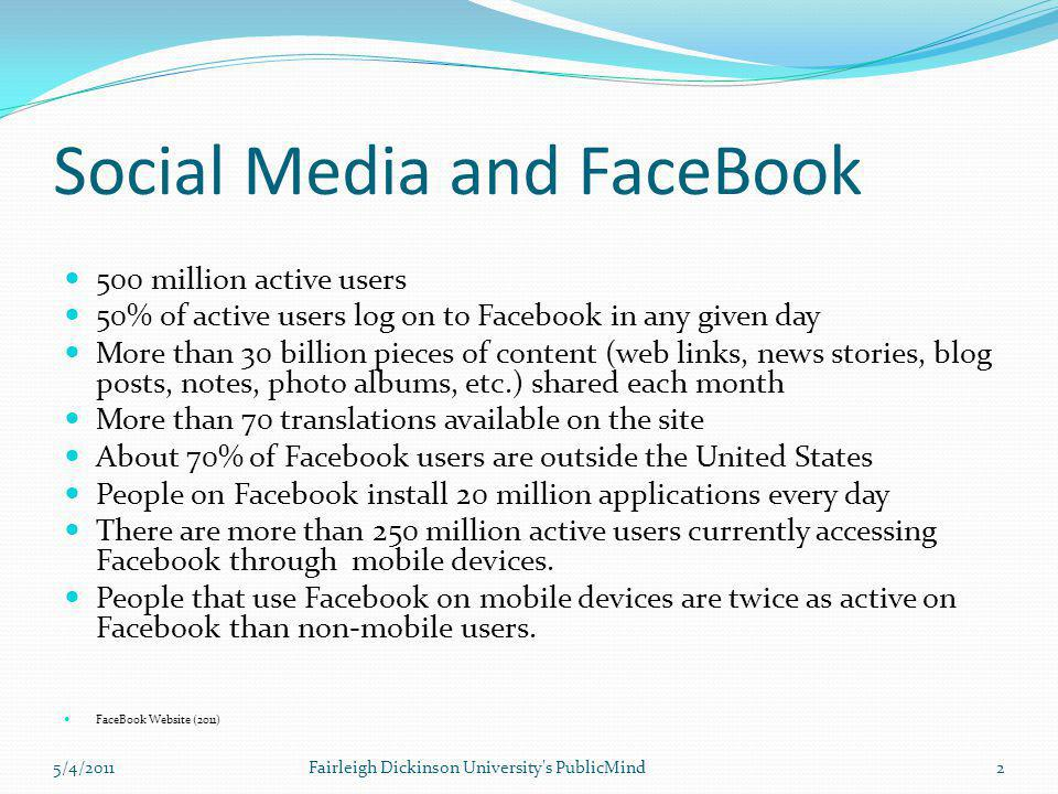 Social Media and FaceBook 500 million active users 50% of active users log on to Facebook in any given day More than 30 billion pieces of content (web
