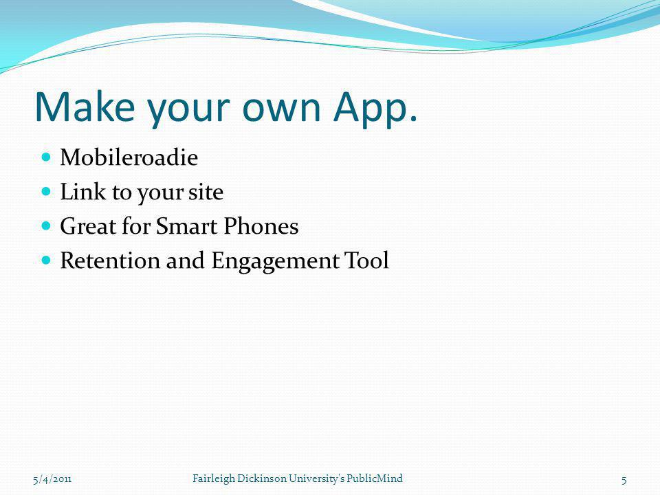 Make your own App. Mobileroadie Link to your site Great for Smart Phones Retention and Engagement Tool 5/4/20115Fairleigh Dickinson University's Publi