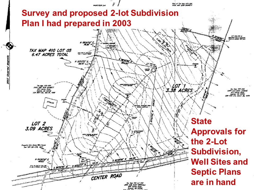 Survey and proposed 2-lot Subdivision Plan I had prepared in 2003 State Approvals for the 2-Lot Subdivision, Well Sites and Septic Plans are in hand