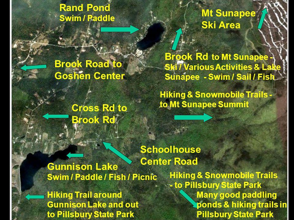 Rand Pond Swim / Paddle Mt Sunapee Ski Area Schoolhouse Center Road Gunnison Lake Swim / Paddle / Fish / Picnic Cross Rd to Brook Rd Hiking & Snowmobile Trails - to Pillsbury State Park Brook Road to Goshen Center Hiking & Snowmobile Trails - to Mt Sunapee Summit Hiking Trail around Gunnison Lake and out to Pillsbury State Park Many good paddling ponds & hiking trails in Pillsbury State Park Brook Rd to Mt Sunapee - Ski / Various Activities & Lake Sunapee - Swim / Sail / Fish