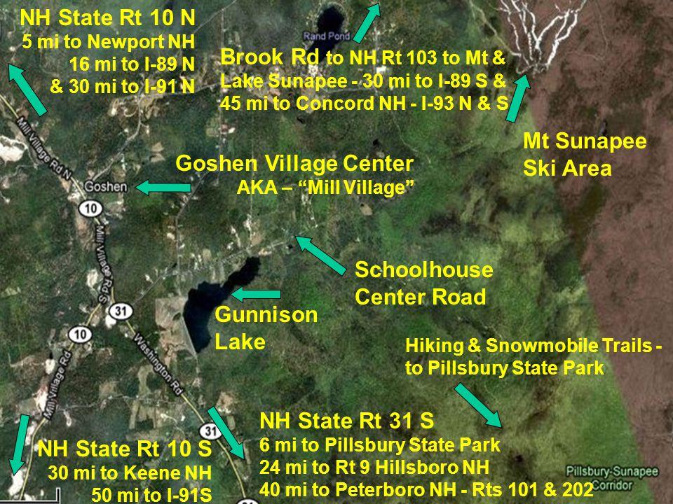 Gunnison Lake Schoolhouse Center Road Mt Sunapee Ski Area Hiking & Snowmobile Trails - to Pillsbury State Park Goshen Village Center AKA – Mill Village NH State Rt 10 N 5 mi to Newport NH 16 mi to I-89 N & 30 mi to I-91 N NH State Rt 31 S 6 mi to Pillsbury State Park 24 mi to Rt 9 Hillsboro NH 40 mi to Peterboro NH - Rts 101 & 202 NH State Rt 10 S 30 mi to Keene NH 50 mi to I-91S Brook Rd to NH Rt 103 to Mt & Lake Sunapee - 30 mi to I-89 S & 45 mi to Concord NH - I-93 N & S