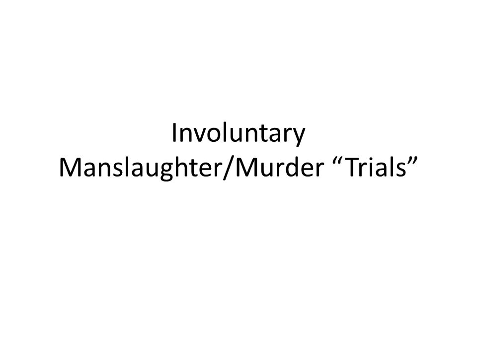 Involuntary Manslaughter/Murder Trials