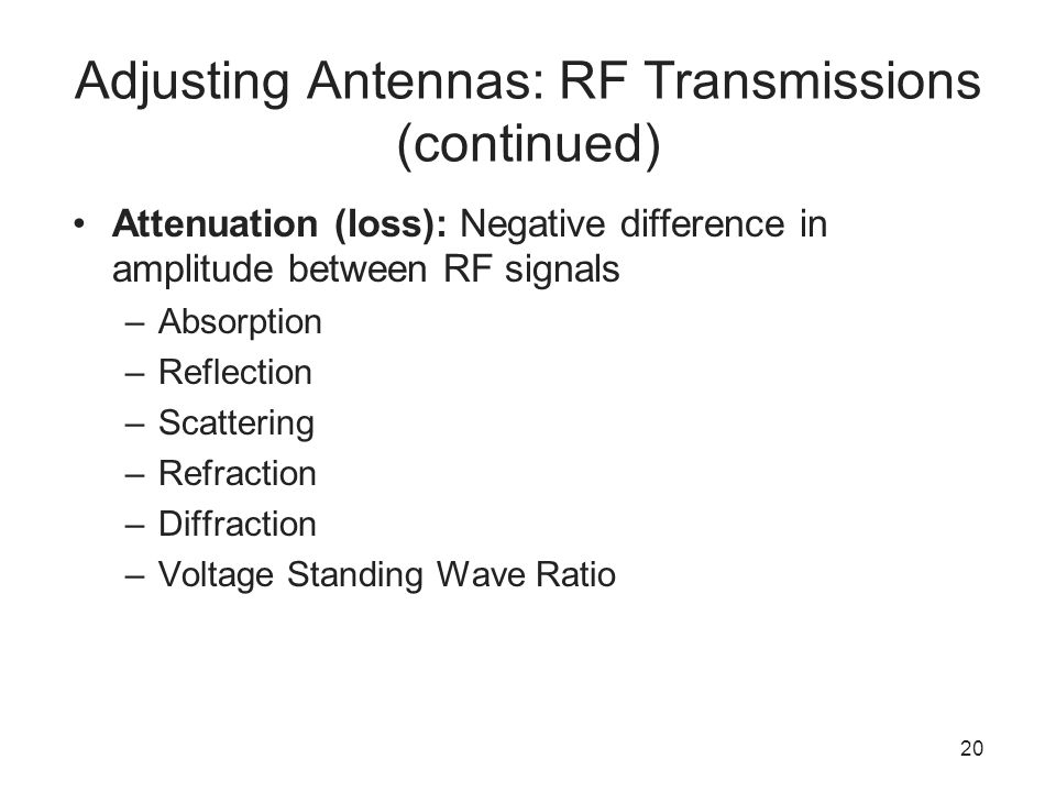 20 Adjusting Antennas: RF Transmissions (continued) Attenuation (loss): Negative difference in amplitude between RF signals –Absorption –Reflection –S