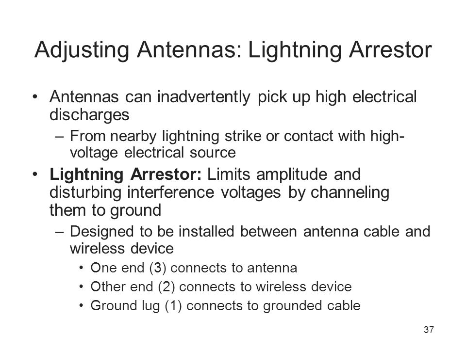 37 Adjusting Antennas: Lightning Arrestor Antennas can inadvertently pick up high electrical discharges –From nearby lightning strike or contact with