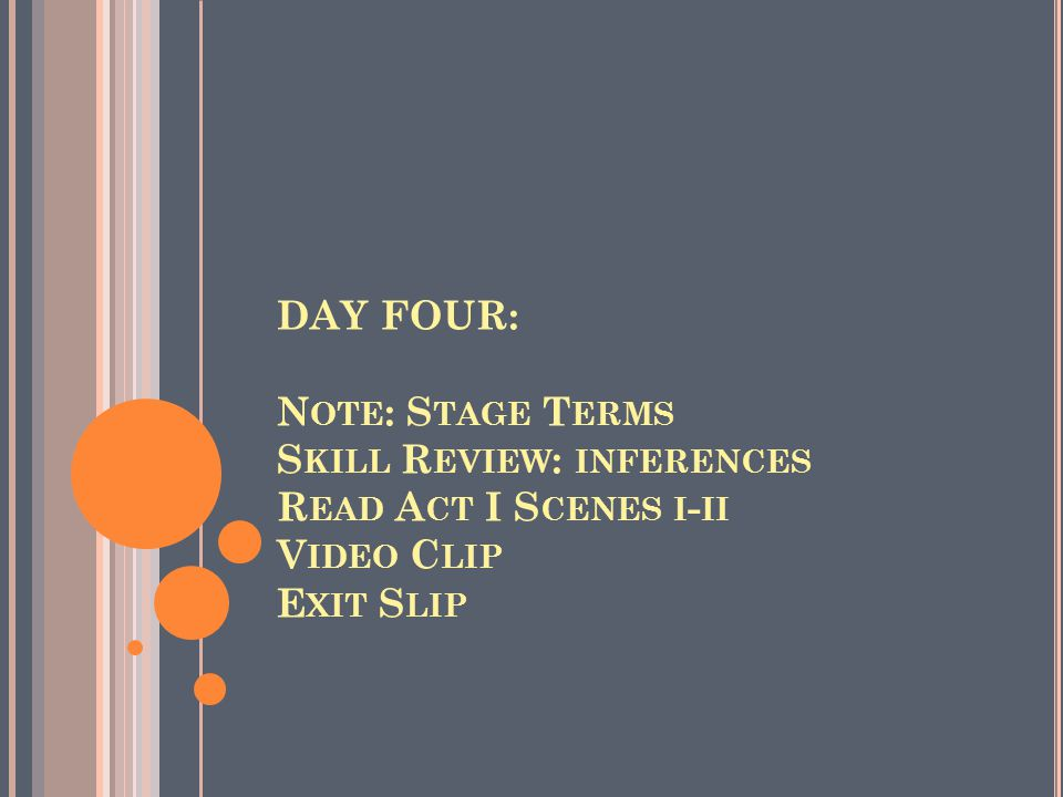 DAY FOUR: N OTE : S TAGE T ERMS S KILL R EVIEW : INFERENCES R EAD A CT I S CENES I - II V IDEO C LIP E XIT S LIP