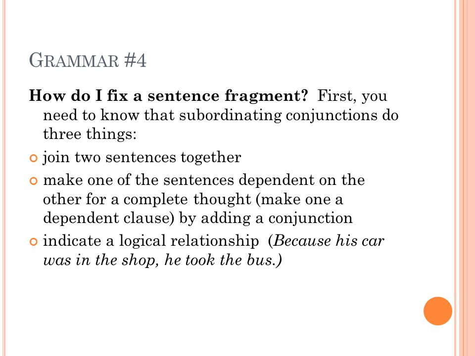 G RAMMAR #4 How do I fix a sentence fragment? First, you need to know that subordinating conjunctions do three things: join two sentences together mak