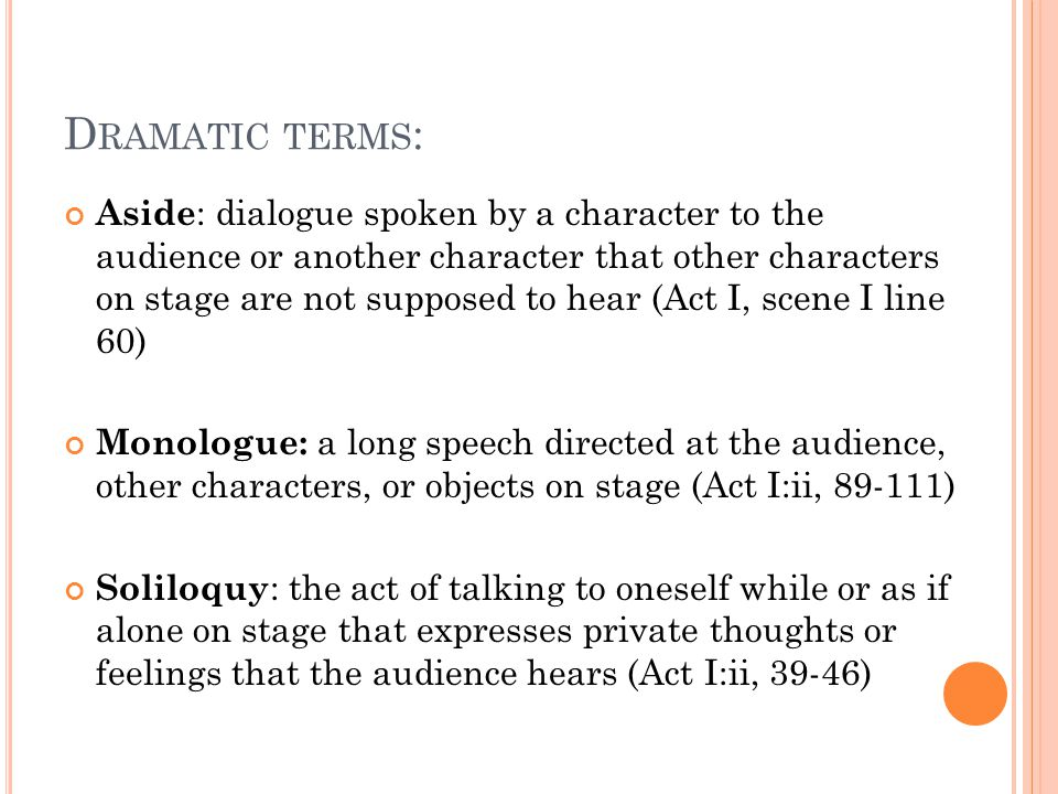 D RAMATIC TERMS : Aside : dialogue spoken by a character to the audience or another character that other characters on stage are not supposed to hear