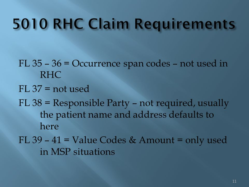 FL 35 – 36 = Occurrence span codes – not used in RHC FL 37 = not used FL 38 = Responsible Party – not required, usually the patient name and address defaults to here FL 39 – 41 = Value Codes & Amount = only used in MSP situations 11