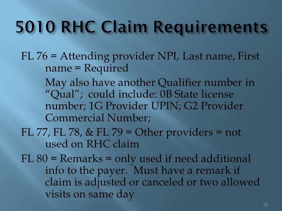 FL 76 = Attending provider NPI, Last name, First name = Required May also have another Qualifier number in Qual ; could include: 0B State license number; 1G Provider UPIN; G2 Provider Commercial Number; FL 77, FL 78, & FL 79 = Other providers = not used on RHC claim FL 80 = Remarks = only used if need additional info to the payer.