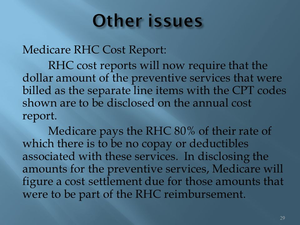 Medicare RHC Cost Report: RHC cost reports will now require that the dollar amount of the preventive services that were billed as the separate line items with the CPT codes shown are to be disclosed on the annual cost report.