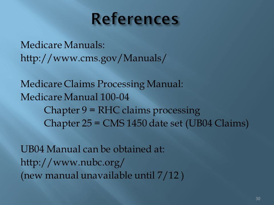 Medicare Manuals: http://www.cms.gov/Manuals/ Medicare Claims Processing Manual: Medicare Manual 100-04 Chapter 9 = RHC claims processing Chapter 25 = CMS 1450 date set (UB04 Claims) UB04 Manual can be obtained at: http://www.nubc.org/ (new manual unavailable until 7/12 ) 30