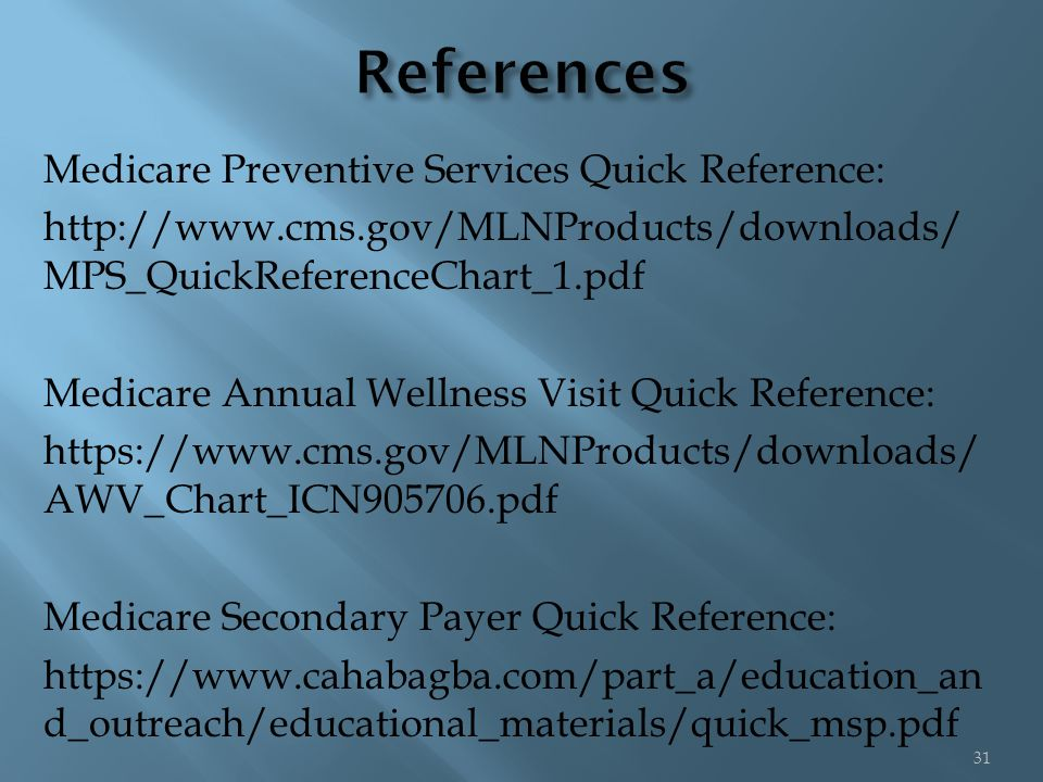 Medicare Preventive Services Quick Reference: http://www.cms.gov/MLNProducts/downloads/ MPS_QuickReferenceChart_1.pdf Medicare Annual Wellness Visit Quick Reference: https://www.cms.gov/MLNProducts/downloads/ AWV_Chart_ICN905706.pdf Medicare Secondary Payer Quick Reference: https://www.cahabagba.com/part_a/education_an d_outreach/educational_materials/quick_msp.pdf 31