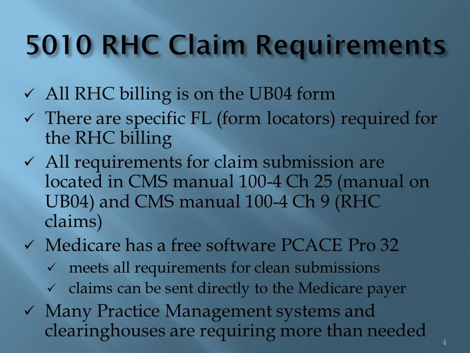 All RHC billing is on the UB04 form There are specific FL (form locators) required for the RHC billing All requirements for claim submission are located in CMS manual 100-4 Ch 25 (manual on UB04) and CMS manual 100-4 Ch 9 (RHC claims) Medicare has a free software PCACE Pro 32 meets all requirements for clean submissions claims can be sent directly to the Medicare payer Many Practice Management systems and clearinghouses are requiring more than needed 4