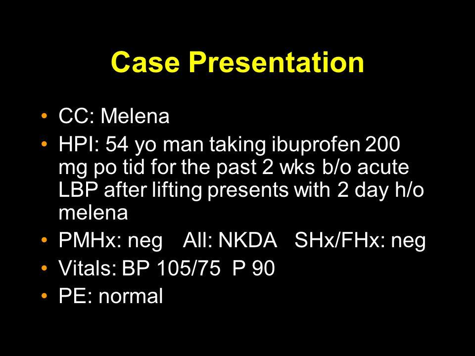 Case Presentation CC: Melena HPI: 54 yo man taking ibuprofen 200 mg po tid for the past 2 wks b/o acute LBP after lifting presents with 2 day h/o melena PMHx: negAll: NKDA SHx/FHx: neg Vitals: BP 105/75 P 90 PE: normal