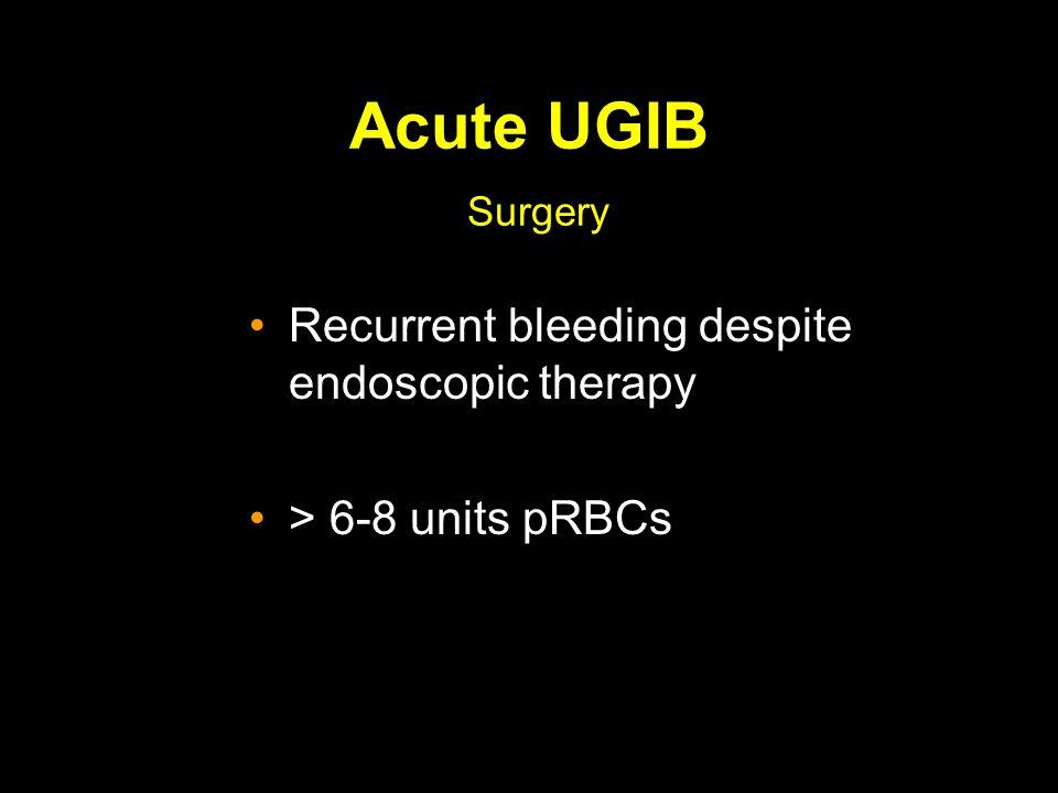 Acute UGIB Surgery Recurrent bleeding despite endoscopic therapy > 6-8 units pRBCs