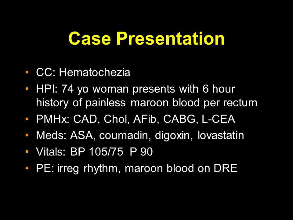 Case Presentation CC: Hematochezia HPI: 74 yo woman presents with 6 hour history of painless maroon blood per rectum PMHx: CAD, Chol, AFib, CABG, L-CEA Meds: ASA, coumadin, digoxin, lovastatin Vitals: BP 105/75 P 90 PE: irreg rhythm, maroon blood on DRE