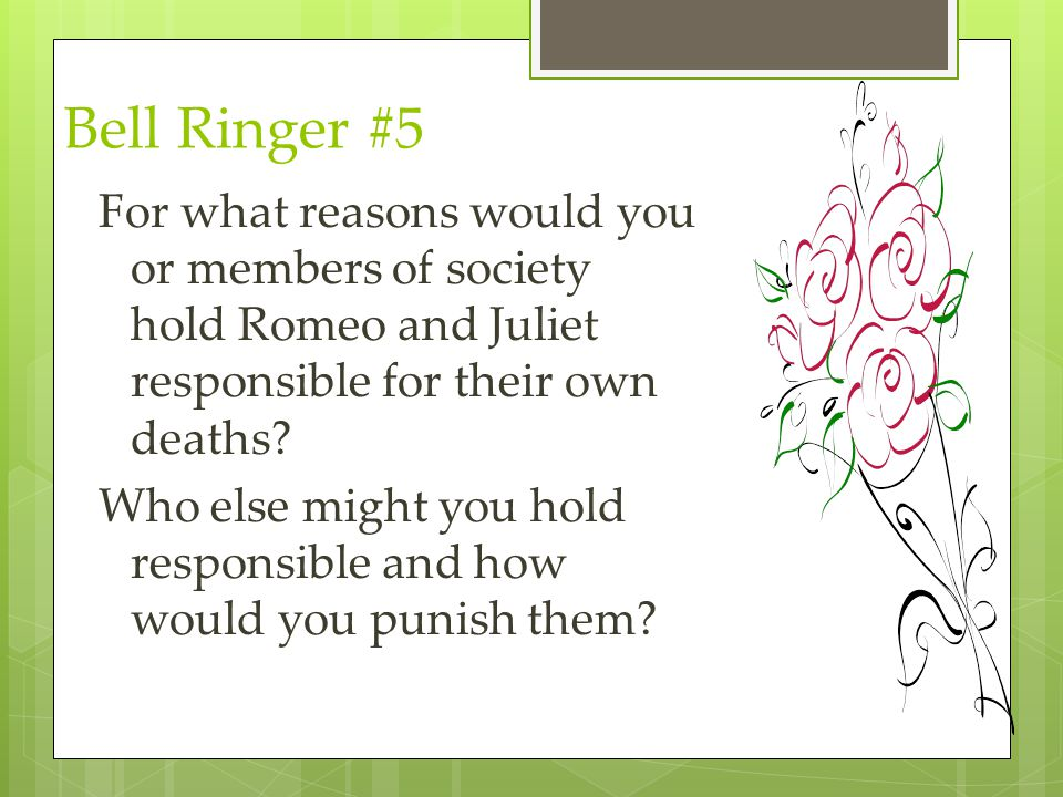 Bell Ringer #5 For what reasons would you or members of society hold Romeo and Juliet responsible for their own deaths? Who else might you hold respon