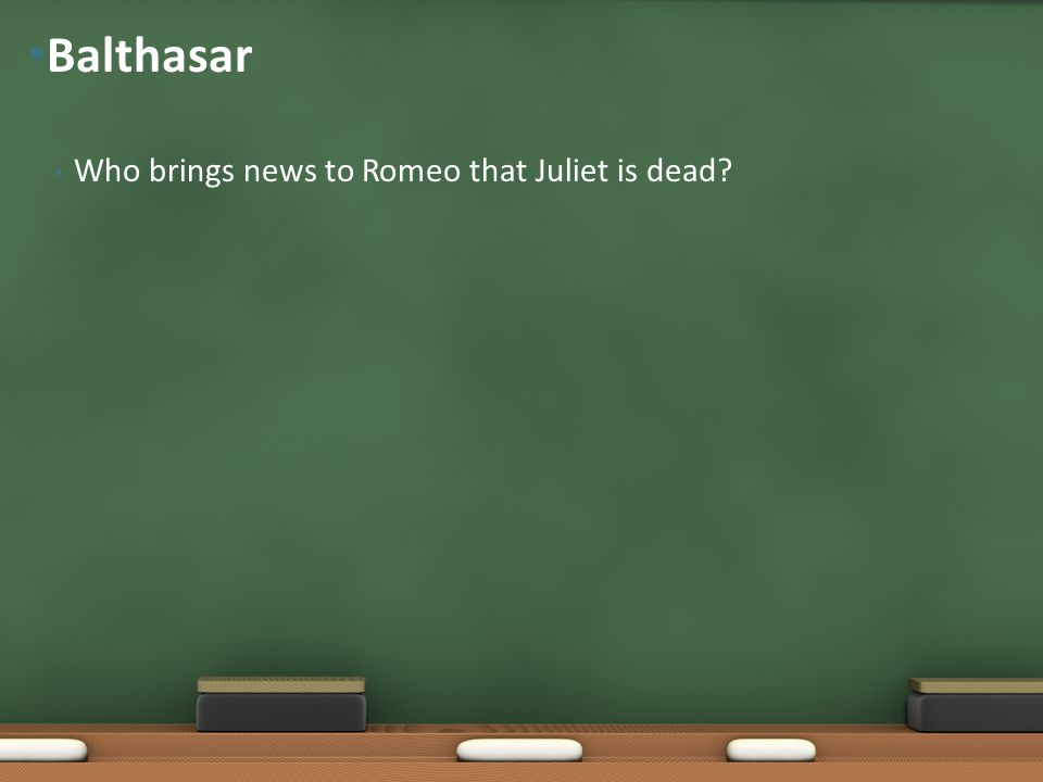 Who brings news to Romeo that Juliet is dead? Balthasar