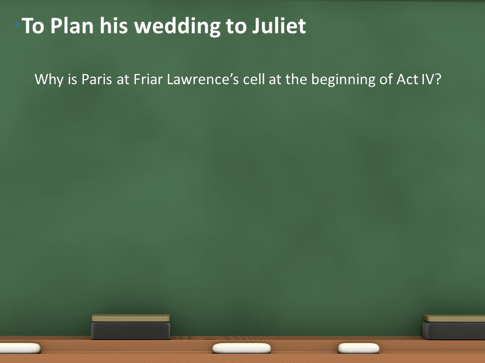 Why is Paris at Friar Lawrence's cell at the beginning of Act IV? To Plan his wedding to Juliet