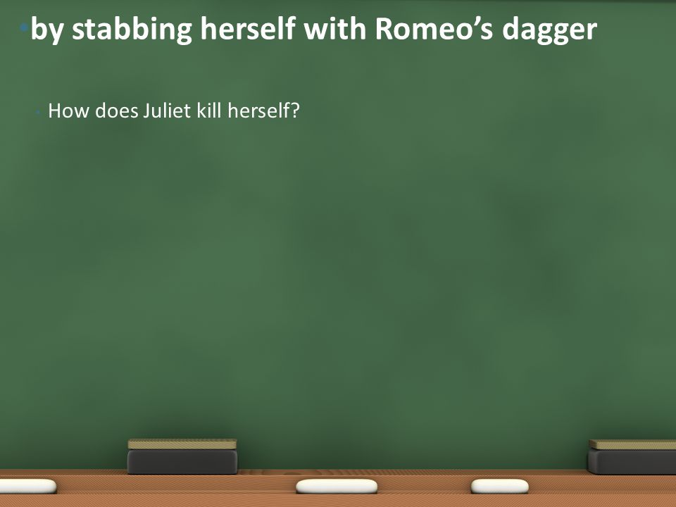 How does Juliet kill herself? by stabbing herself with Romeo's dagger