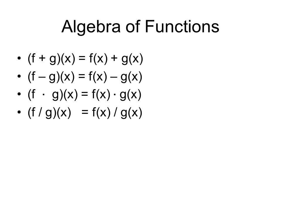 Algebra of Functions (f + g)(x) = f(x) + g(x) (f – g)(x) = f(x) – g(x) (f ∙ g)(x) = f(x) ∙ g(x) (f / g)(x) = f(x) / g(x)