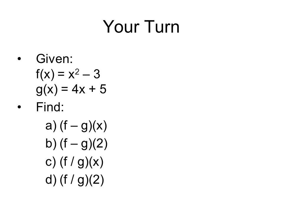 Your Turn Given: f(x) = x 2 – 3 g(x) = 4x + 5 Find: a)(f – g)(x) b)(f – g)(2) c)(f / g)(x) d)(f / g)(2)