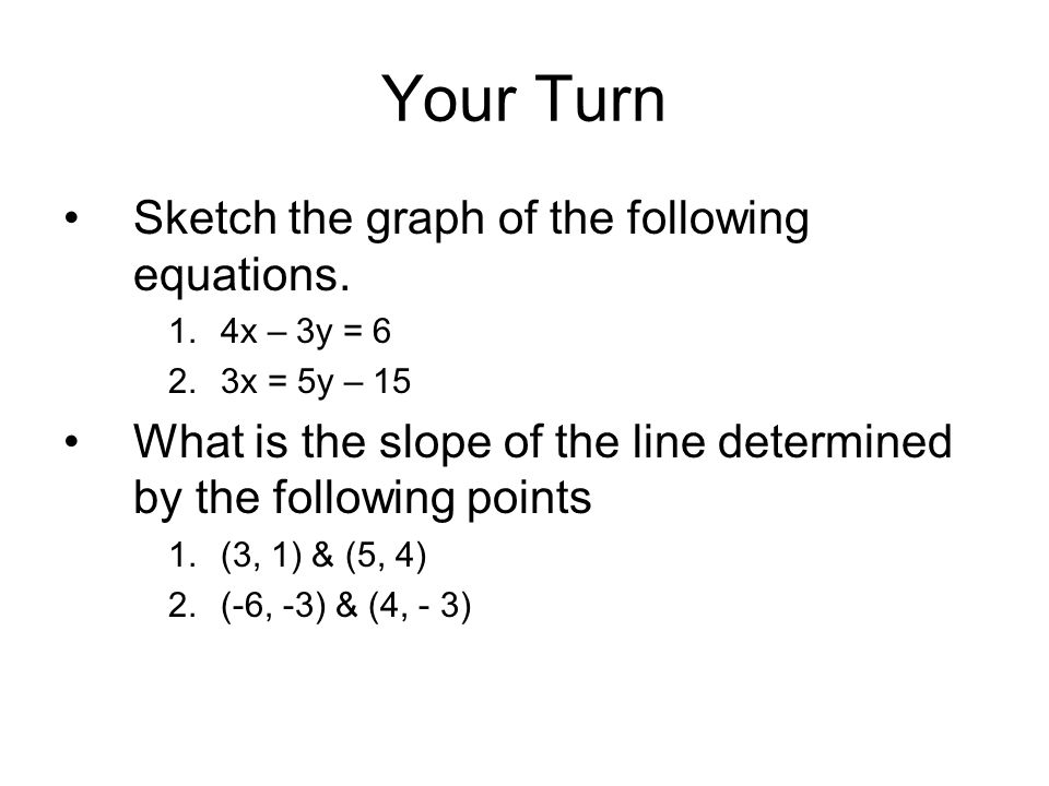 Your Turn Sketch the graph of the following equations. 1.4x – 3y = 6 2.3x = 5y – 15 What is the slope of the line determined by the following points 1