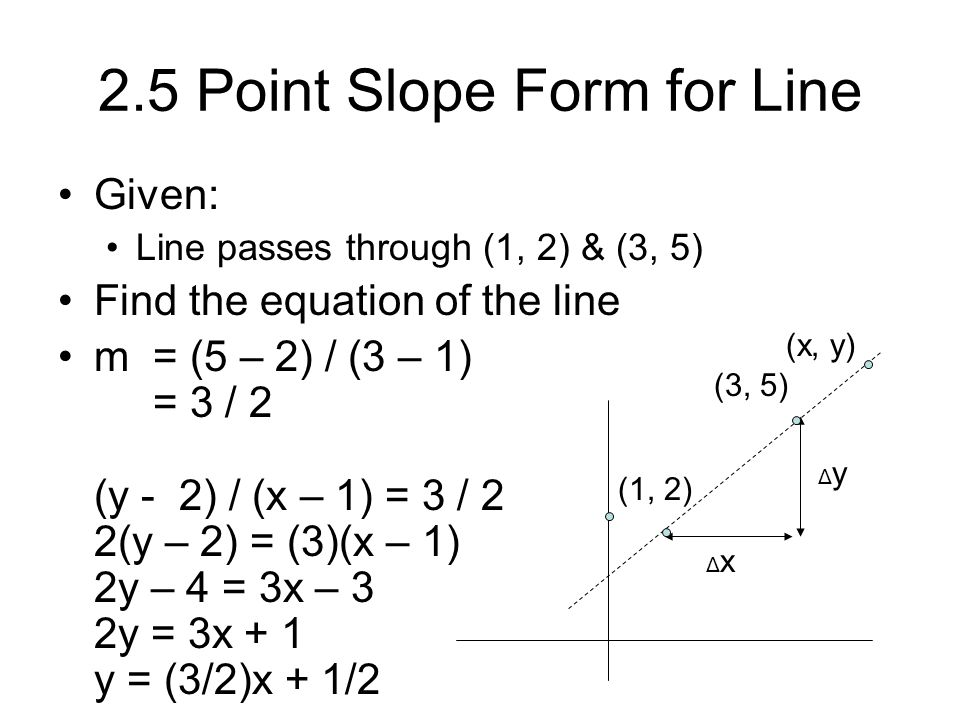 2.5 Point Slope Form for Line Given: Line passes through (1, 2) & (3, 5) Find the equation of the line m = (5 – 2) / (3 – 1) = 3 / 2 (y - 2) / (x – 1)