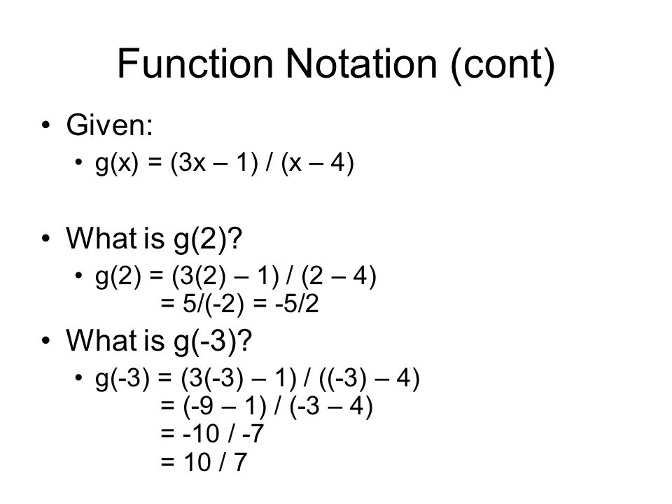 Function Notation (cont) Given: g(x) = (3x – 1) / (x – 4) What is g(2)? g(2) = (3(2) – 1) / (2 – 4) = 5/(-2) = -5/2 What is g(-3)? g(-3) = (3(-3) – 1)
