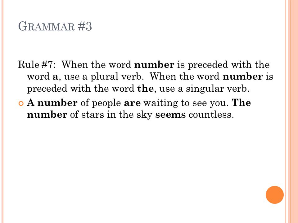 G RAMMAR #3 Rule #7: When the word number is preceded with the word a, use a plural verb.