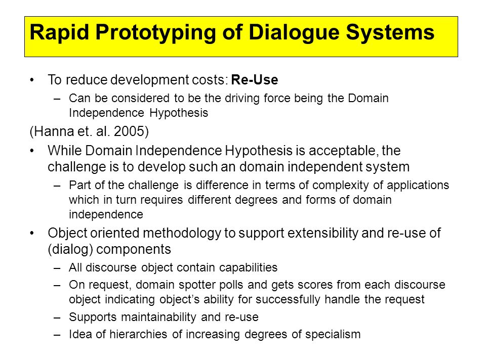 Rapid Prototyping of Dialogue Systems To reduce development costs: Re-Use –Can be considered to be the driving force being the Domain Independence Hypothesis (Hanna et.