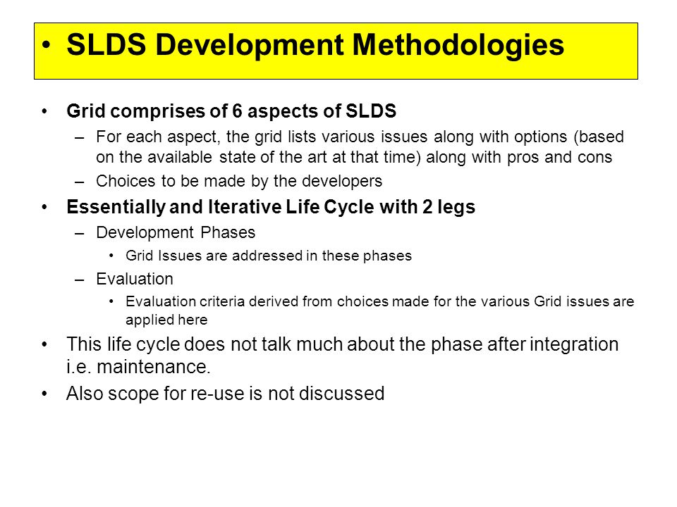 SLDS Development Methodologies Grid comprises of 6 aspects of SLDS –For each aspect, the grid lists various issues along with options (based on the available state of the art at that time) along with pros and cons –Choices to be made by the developers Essentially and Iterative Life Cycle with 2 legs –Development Phases Grid Issues are addressed in these phases –Evaluation Evaluation criteria derived from choices made for the various Grid issues are applied here This life cycle does not talk much about the phase after integration i.e.