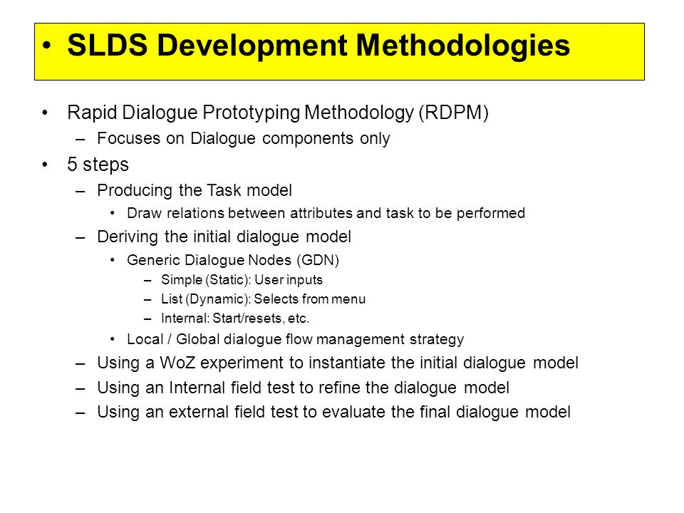 Rapid Dialogue Prototyping Methodology (RDPM) –Focuses on Dialogue components only 5 steps –Producing the Task model Draw relations between attributes and task to be performed –Deriving the initial dialogue model Generic Dialogue Nodes (GDN) –Simple (Static): User inputs –List (Dynamic): Selects from menu –Internal: Start/resets, etc.