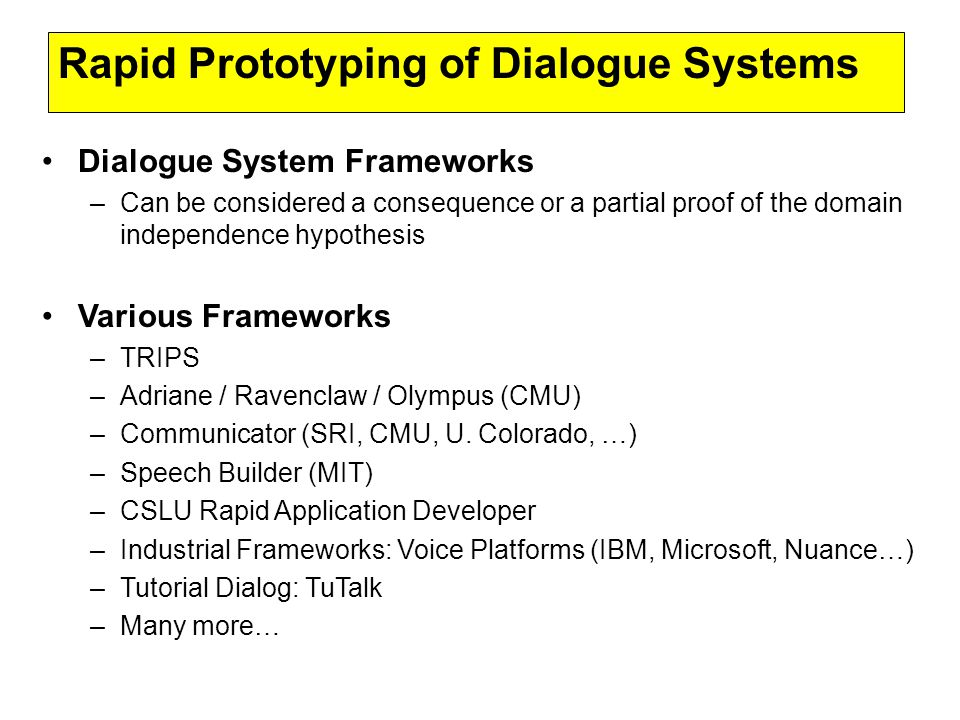 Rapid Prototyping of Dialogue Systems Dialogue System Frameworks –Can be considered a consequence or a partial proof of the domain independence hypothesis Various Frameworks –TRIPS –Adriane / Ravenclaw / Olympus (CMU) –Communicator (SRI, CMU, U.