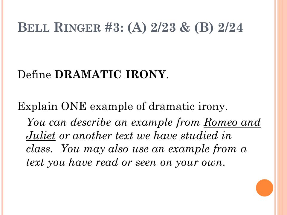 B ELL R INGER #3: (A) 2/23 & (B) 2/24 Define DRAMATIC IRONY. Explain ONE example of dramatic irony. You can describe an example from Romeo and Juliet