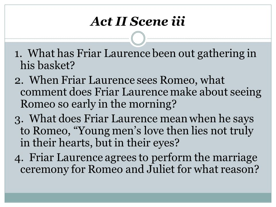 Act II Scene iii 1. What has Friar Laurence been out gathering in his basket? 2. When Friar Laurence sees Romeo, what comment does Friar Laurence make
