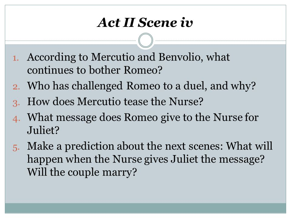 Act II Scene iv 1. According to Mercutio and Benvolio, what continues to bother Romeo? 2. Who has challenged Romeo to a duel, and why? 3. How does Mer