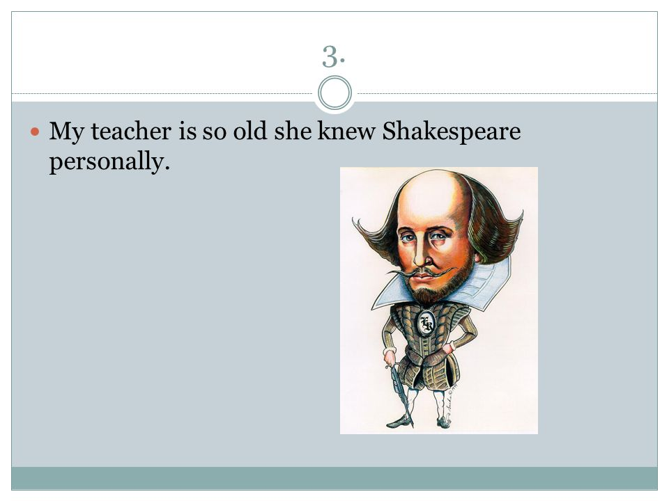 3. My teacher is so old she knew Shakespeare personally.