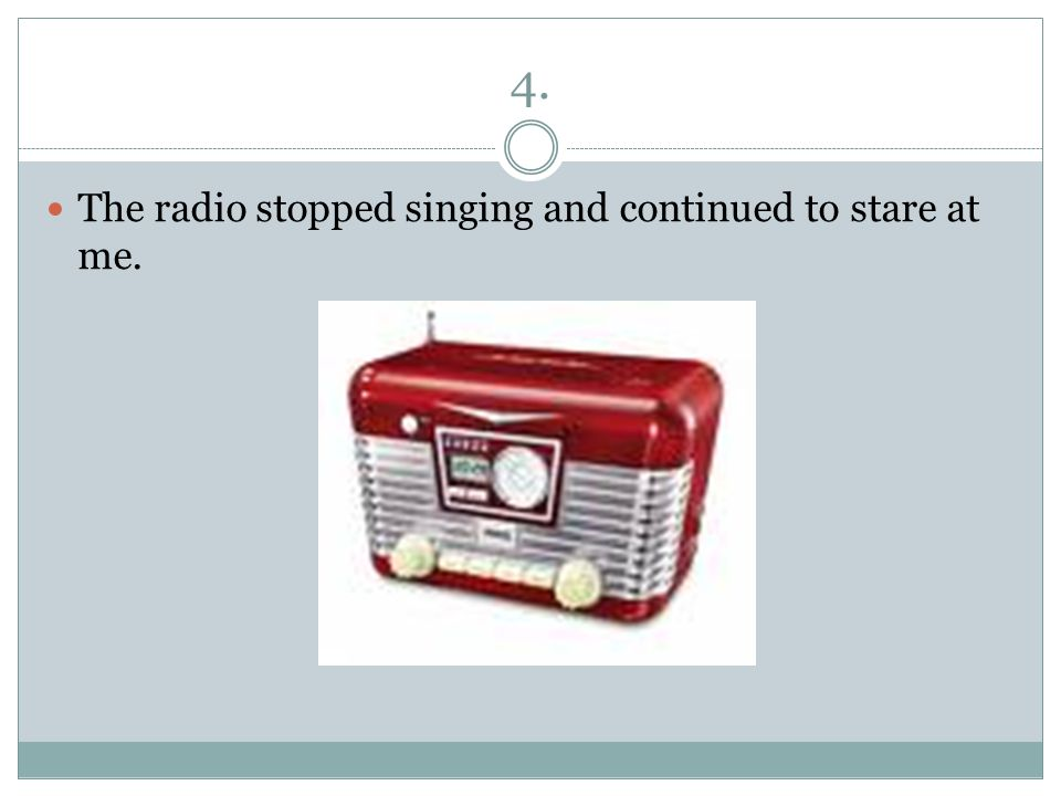 4. The radio stopped singing and continued to stare at me.