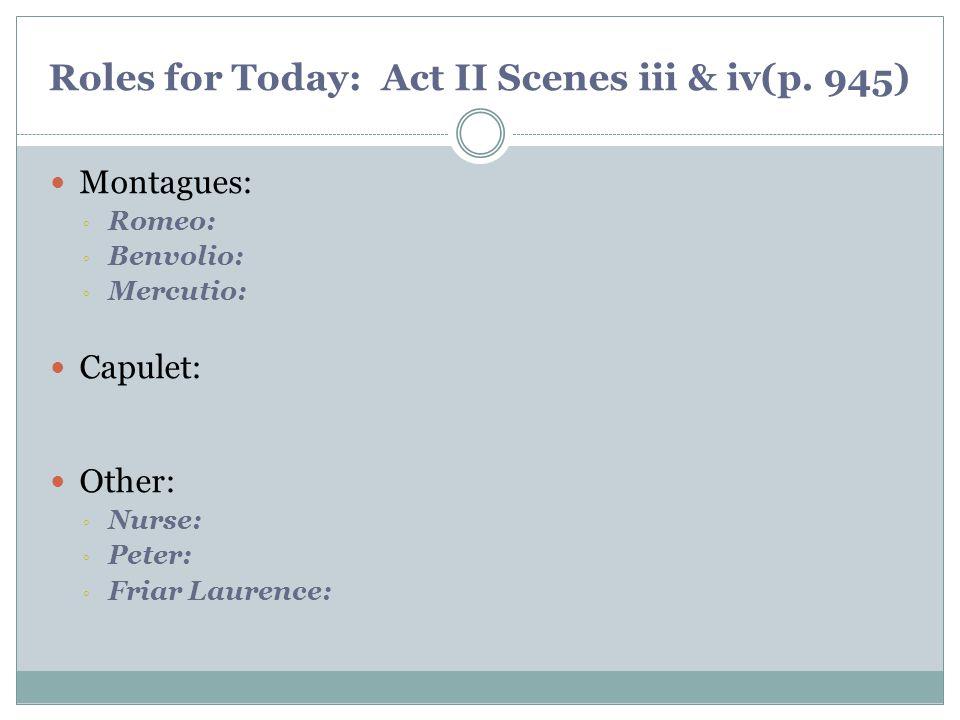 Roles for Today: Act II Scenes iii & iv(p. 945) Montagues: ◦ Romeo: ◦ Benvolio: ◦ Mercutio: Capulet: Other: ◦ Nurse: ◦ Peter: ◦ Friar Laurence: