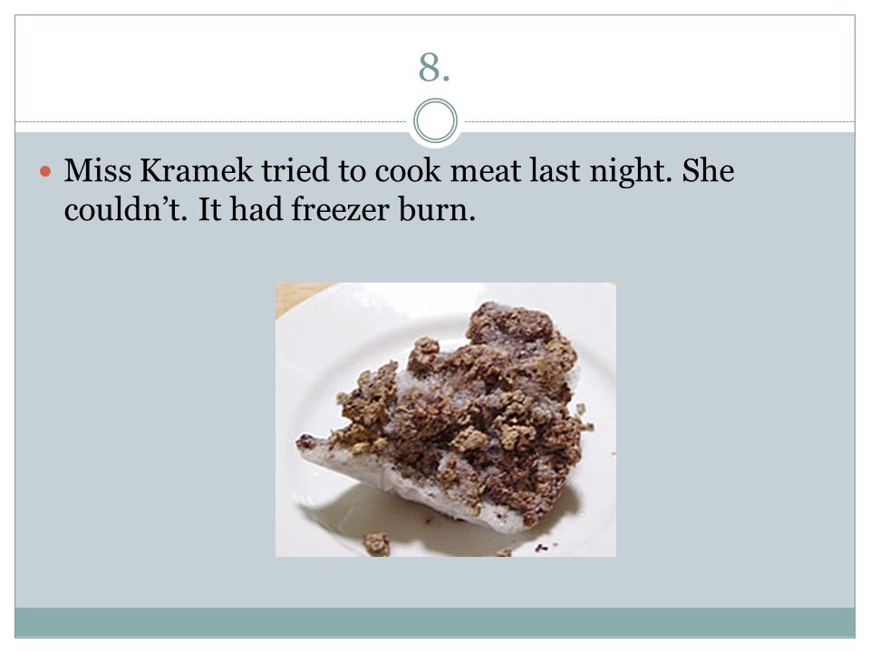 8. Miss Kramek tried to cook meat last night. She couldn't. It had freezer burn.